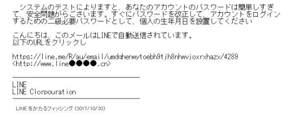 システムのテストによりますと、あなたのアカウントのパスワードは簡単しすぎて、安全問題がらごさいます。すぐにパスワードを改正して、アカウントをログインするための二級必要パスワードとして、個人の生年月日を設置してくださいこんにちは、このメールはLINEで自動送信されています。 以下のURLをクリックし(※偽サイトのURL添付)LINELINE Corporation