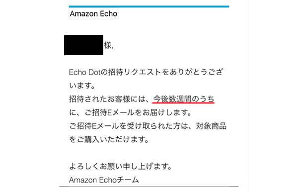 AmazonDotの招待リクエストをありがとうございます。招待されたお客様には、今後数週間のうちに、ご招待Eメールをお届けします。ご招待Eメールを受け取られた方は、対象商品をご購入いただけます。